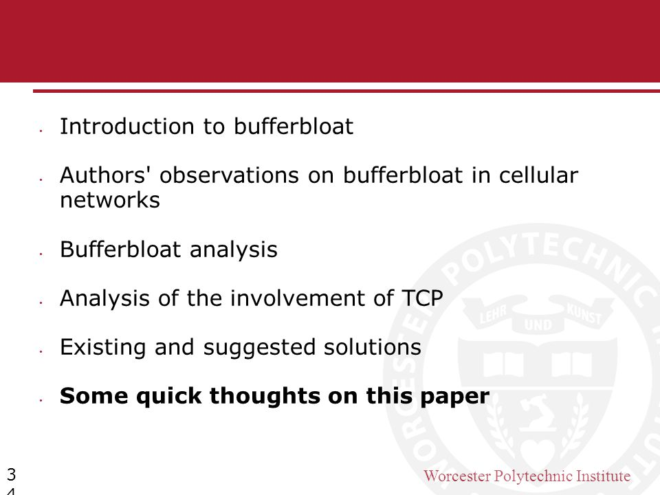 Worcester Polytechnic Institute 34 Introduction to bufferbloat Authors' observations on bufferbloat in cellular networks Bufferbloat analysis Analysis
