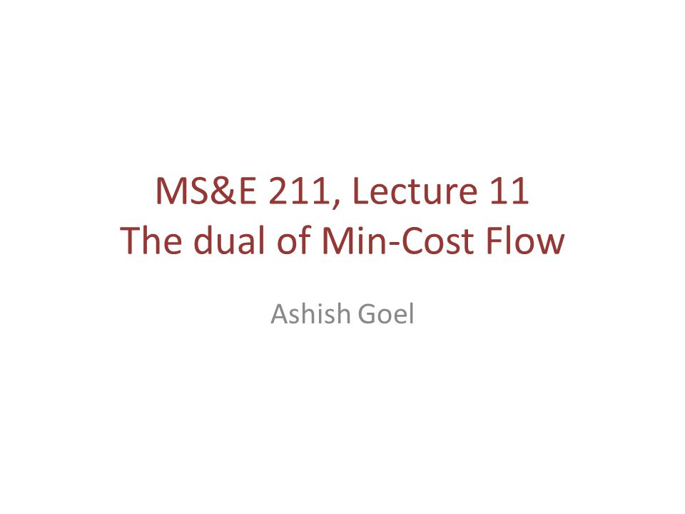 MS&E 211, Lecture 11 The dual of Min-Cost Flow Ashish Goel