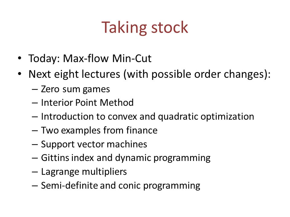 Taking stock Today: Max-flow Min-Cut Next eight lectures (with possible order changes): – Zero sum games – Interior Point Method – Introduction to convex and quadratic optimization – Two examples from finance – Support vector machines – Gittins index and dynamic programming – Lagrange multipliers – Semi-definite and conic programming