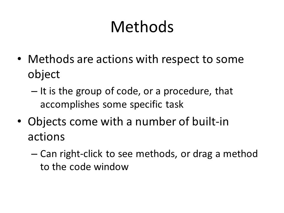 Methods Methods are actions with respect to some object – It is the group of code, or a procedure, that accomplishes some specific task Objects come with a number of built-in actions – Can right-click to see methods, or drag a method to the code window