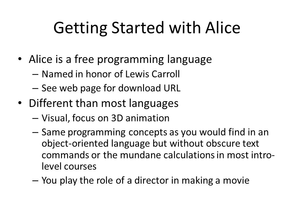 Getting Started with Alice Alice is a free programming language – Named in honor of Lewis Carroll – See web page for download URL Different than most