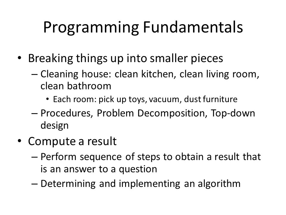 Programming Fundamentals Breaking things up into smaller pieces – Cleaning house: clean kitchen, clean living room, clean bathroom Each room: pick up toys, vacuum, dust furniture – Procedures, Problem Decomposition, Top-down design Compute a result – Perform sequence of steps to obtain a result that is an answer to a question – Determining and implementing an algorithm