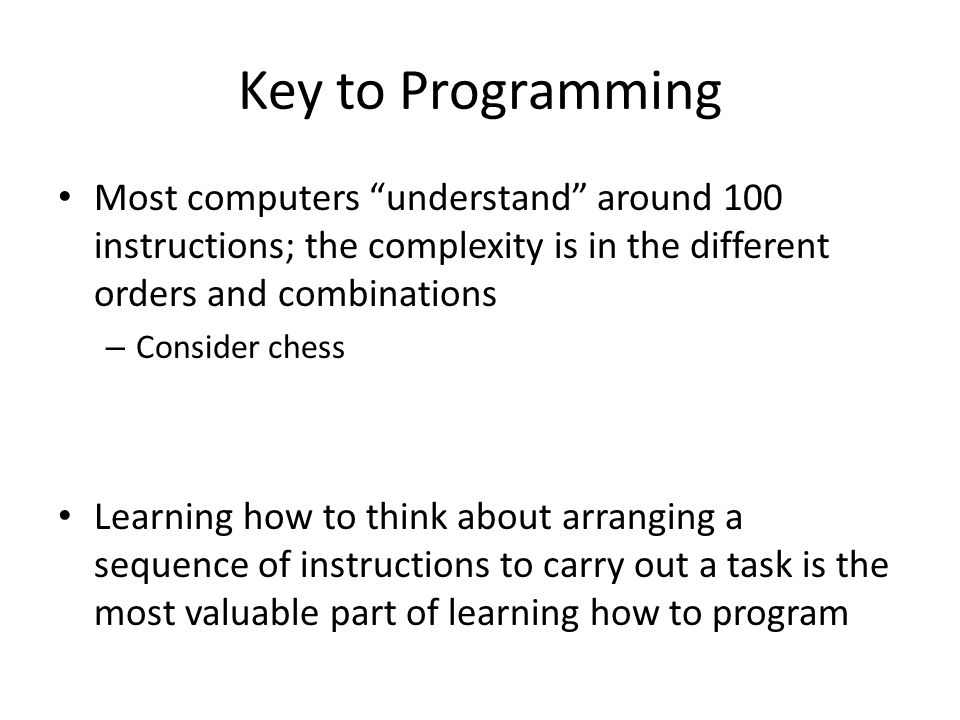 Key to Programming Most computers understand around 100 instructions; the complexity is in the different orders and combinations – Consider chess Learning how to think about arranging a sequence of instructions to carry out a task is the most valuable part of learning how to program