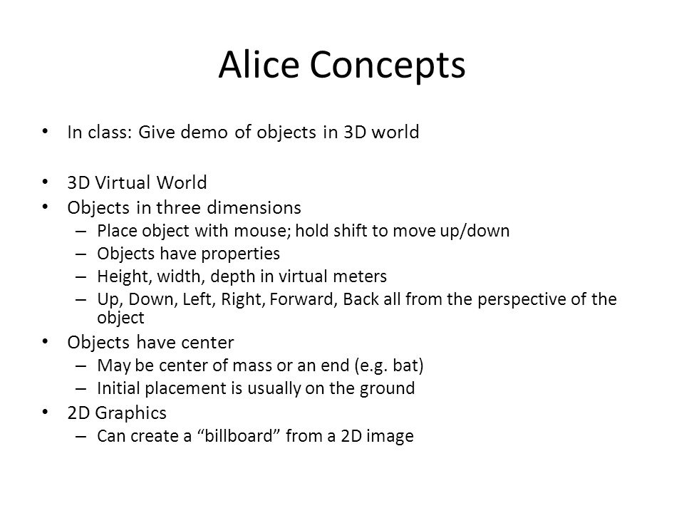 Alice Concepts In class: Give demo of objects in 3D world 3D Virtual World Objects in three dimensions – Place object with mouse; hold shift to move up/down – Objects have properties – Height, width, depth in virtual meters – Up, Down, Left, Right, Forward, Back all from the perspective of the object Objects have center – May be center of mass or an end (e.g.