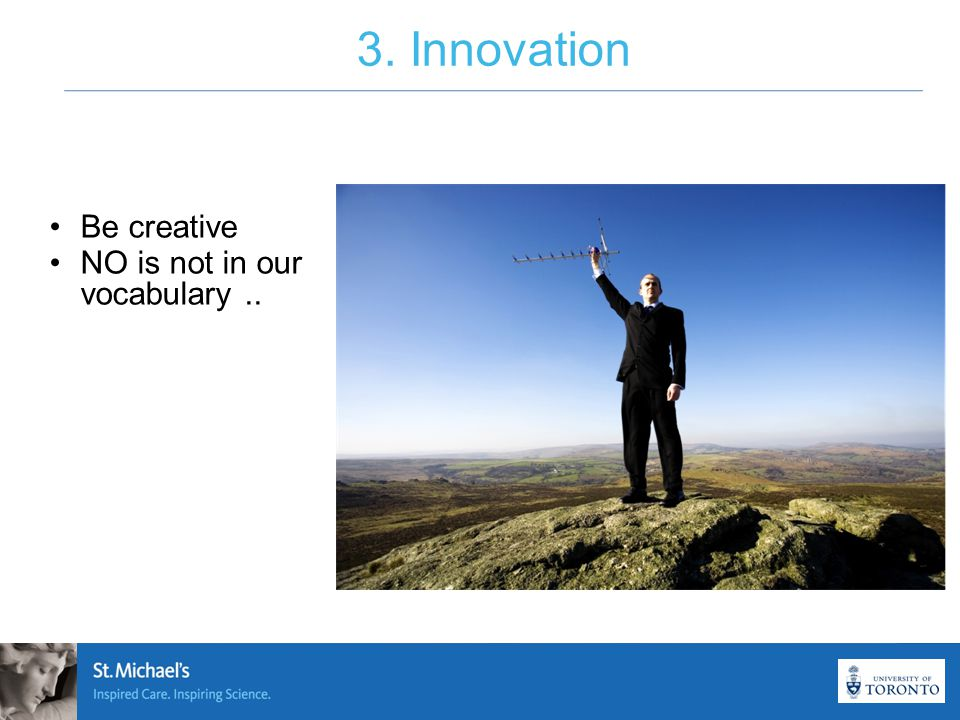 3. Innovation Be creative NO is not in our vocabulary..