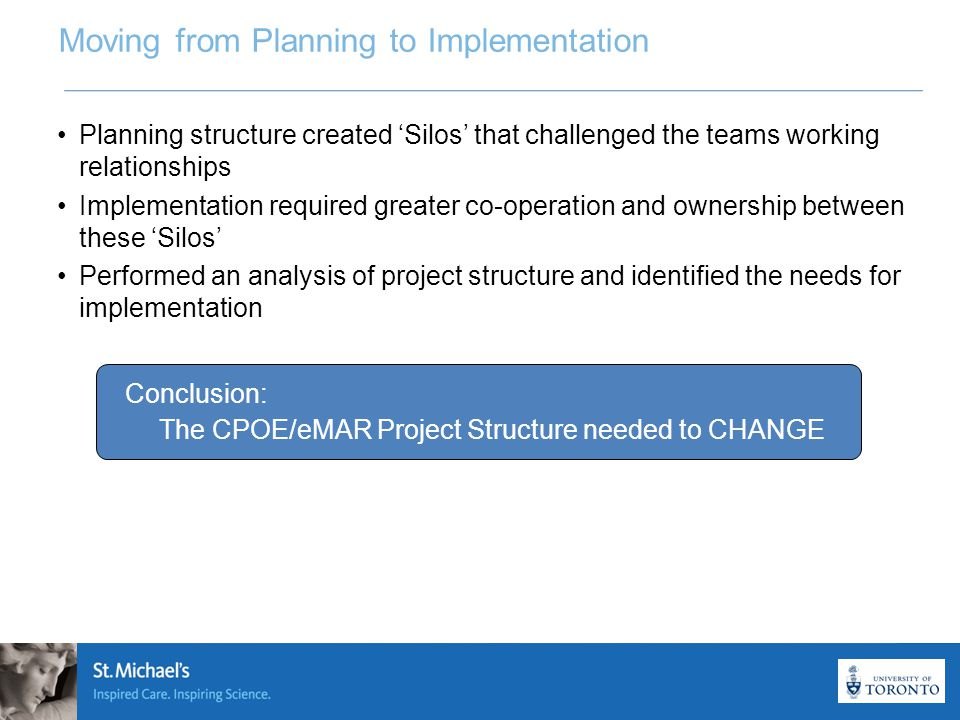 8 Moving from Planning to Implementation Planning structure created 'Silos' that challenged the teams working relationships Implementation required greater co-operation and ownership between these 'Silos' Performed an analysis of project structure and identified the needs for implementation Conclusion: The CPOE/eMAR Project Structure needed to CHANGE