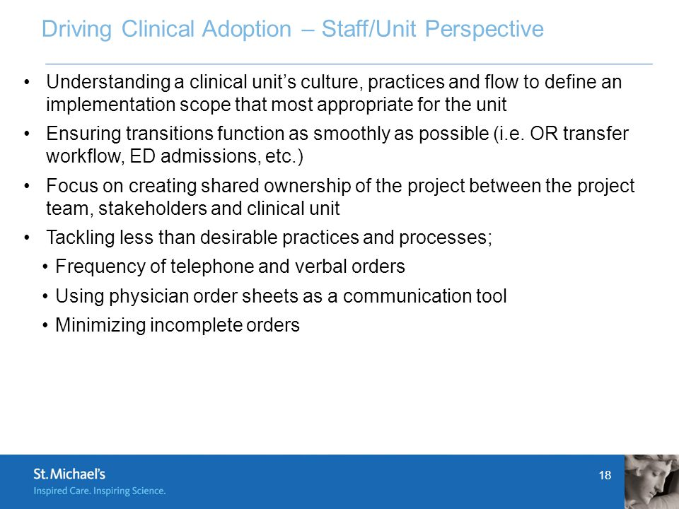 18 Driving Clinical Adoption – Staff/Unit Perspective Understanding a clinical unit's culture, practices and flow to define an implementation scope that most appropriate for the unit Ensuring transitions function as smoothly as possible (i.e.