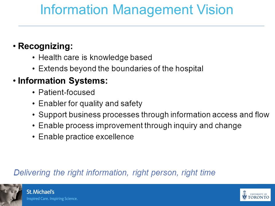 Information Management Vision Recognizing: Health care is knowledge based Extends beyond the boundaries of the hospital Information Systems: Patient-focused Enabler for quality and safety Support business processes through information access and flow Enable process improvement through inquiry and change Enable practice excellence Delivering the right information, right person, right time