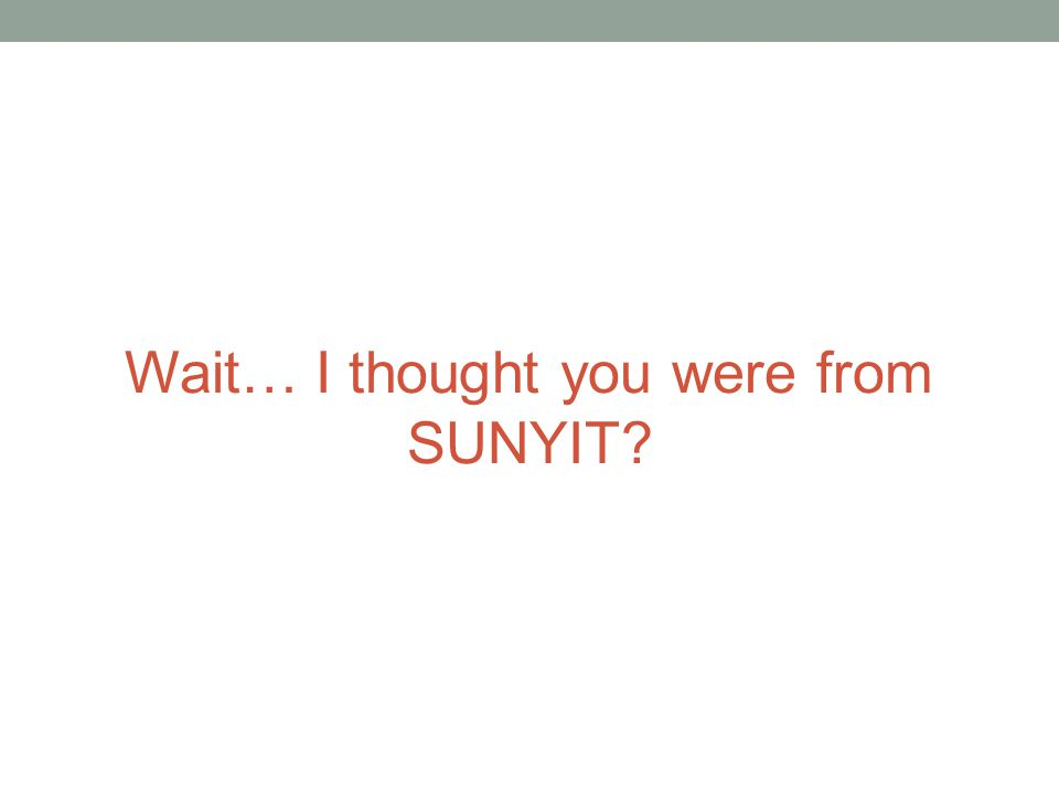 Wait… I thought you were from SUNYIT?