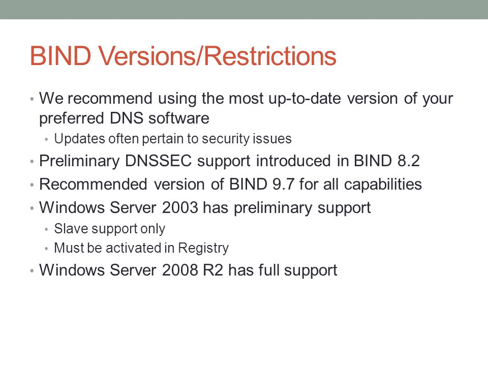 BIND Versions/Restrictions We recommend using the most up-to-date version of your preferred DNS software Updates often pertain to security issues Preliminary DNSSEC support introduced in BIND 8.2 Recommended version of BIND 9.7 for all capabilities Windows Server 2003 has preliminary support Slave support only Must be activated in Registry Windows Server 2008 R2 has full support