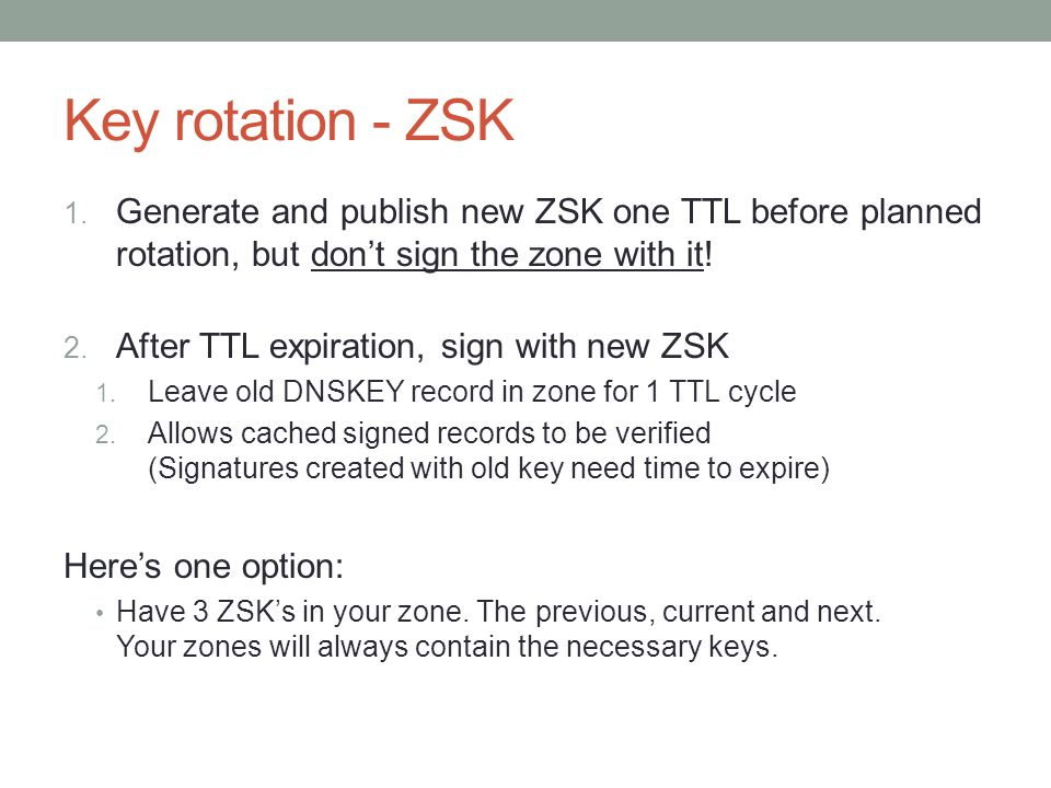 Key rotation - ZSK 1. Generate and publish new ZSK one TTL before planned rotation, but don't sign the zone with it! 2. After TTL expiration, sign wit