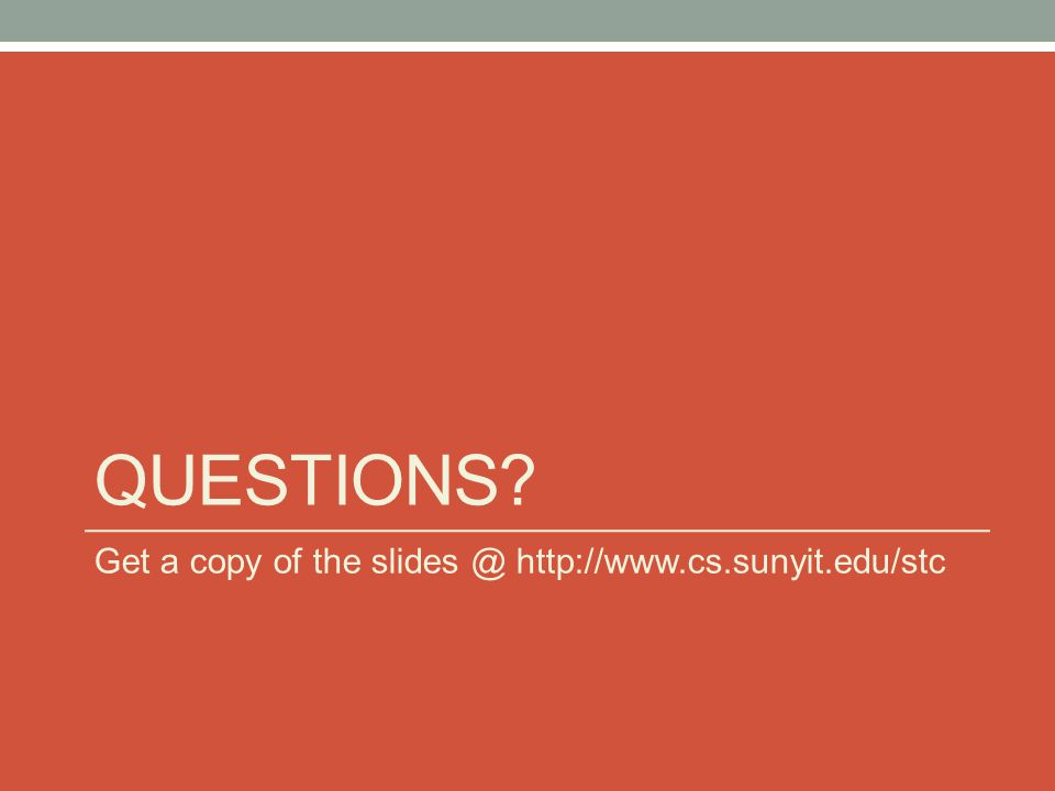 QUESTIONS? Get a copy of the slides @ http://www.cs.sunyit.edu/stc