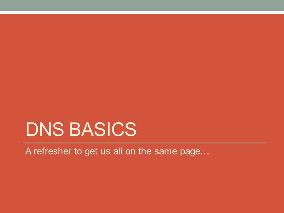 DNS BASICS A refresher to get us all on the same page…