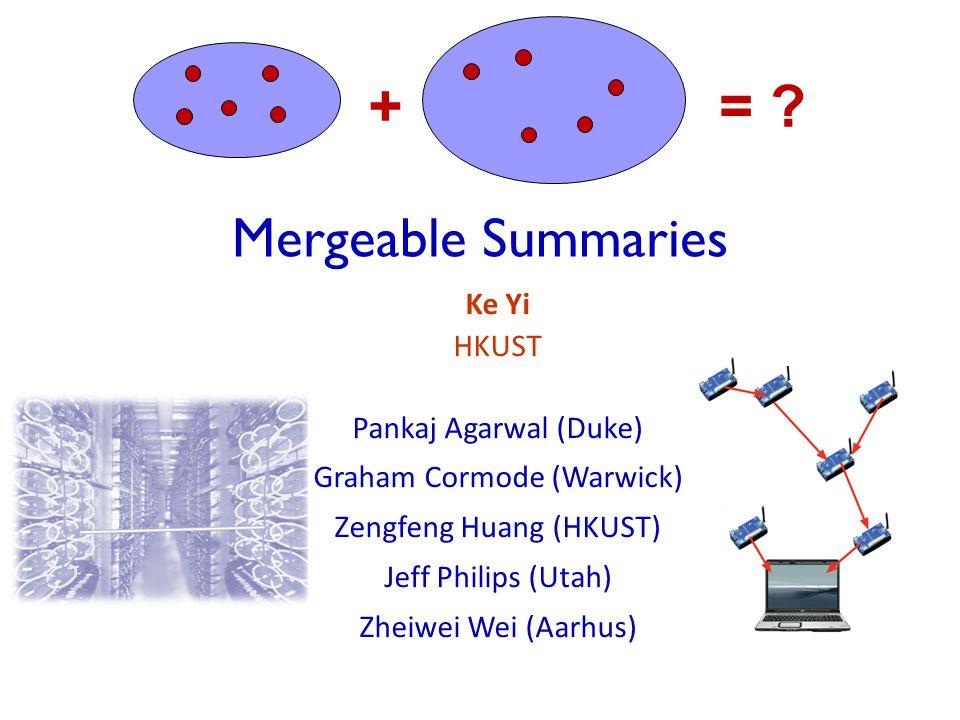 Mergeable Summaries Ke Yi HKUST Pankaj Agarwal (Duke) Graham Cormode (Warwick) Zengfeng Huang (HKUST) Jeff Philips (Utah) Zheiwei Wei (Aarhus) +=
