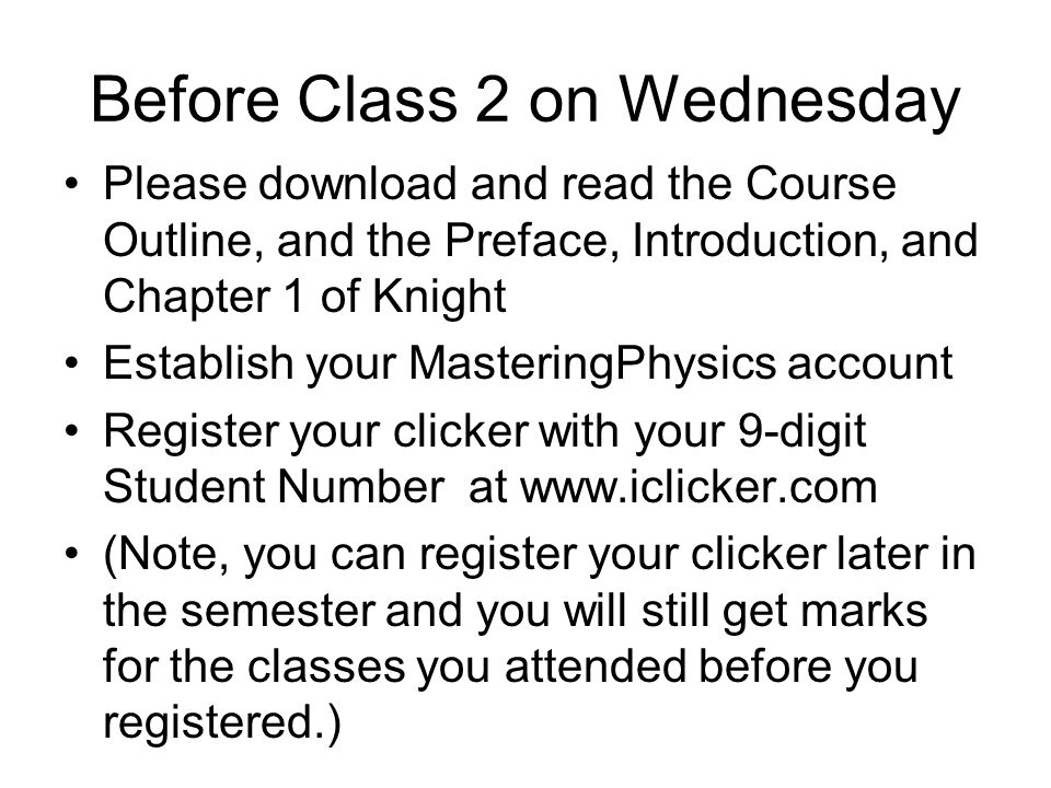 Before Class 2 on Wednesday Please download and read the Course Outline, and the Preface, Introduction, and Chapter 1 of Knight Establish your MasteringPhysics account Register your clicker with your 9-digit Student Number at www.iclicker.com (Note, you can register your clicker later in the semester and you will still get marks for the classes you attended before you registered.)