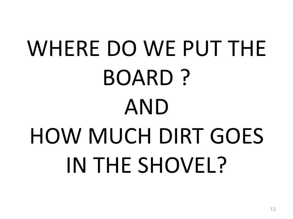 WHERE DO WE PUT THE BOARD ? AND HOW MUCH DIRT GOES IN THE SHOVEL? 13