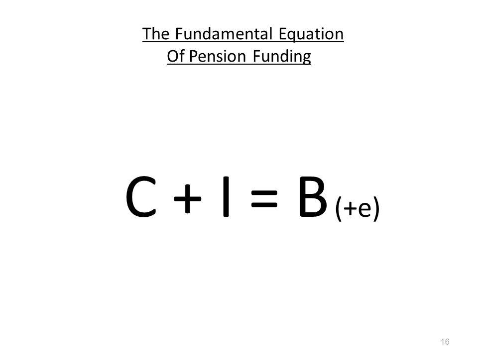 The Fundamental Equation Of Pension Funding C + I = B (+e) 16