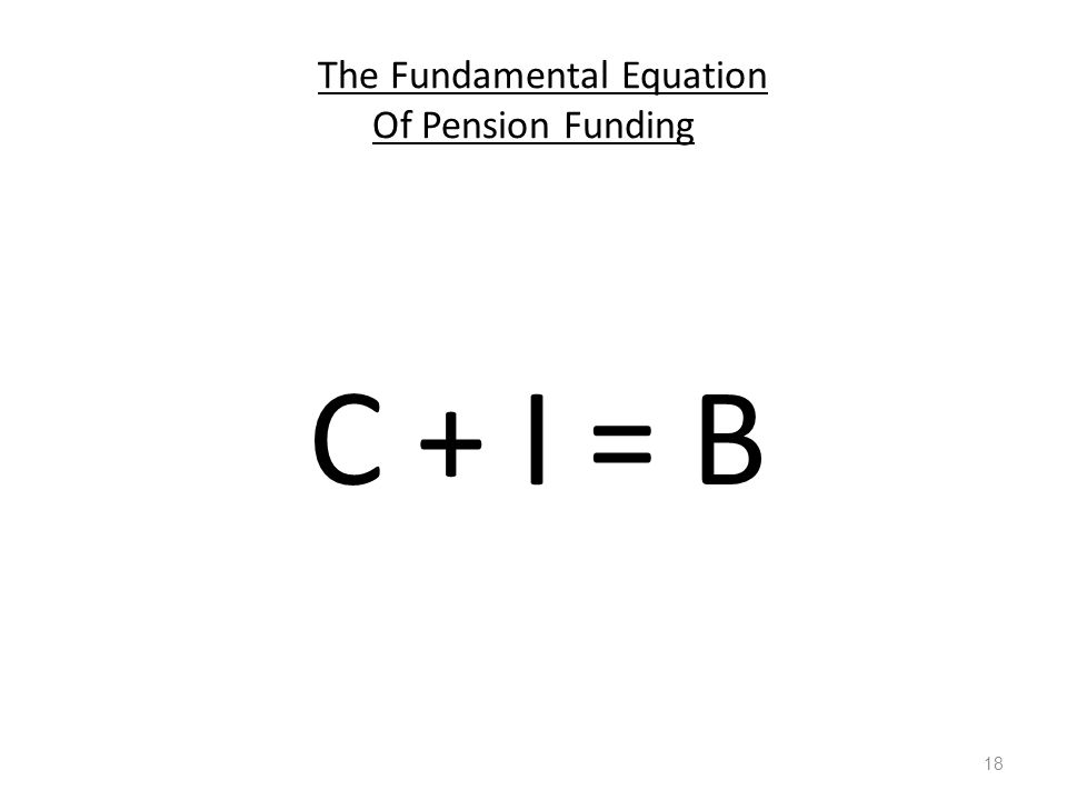 The Fundamental Equation Of Pension Funding C + I = B 18