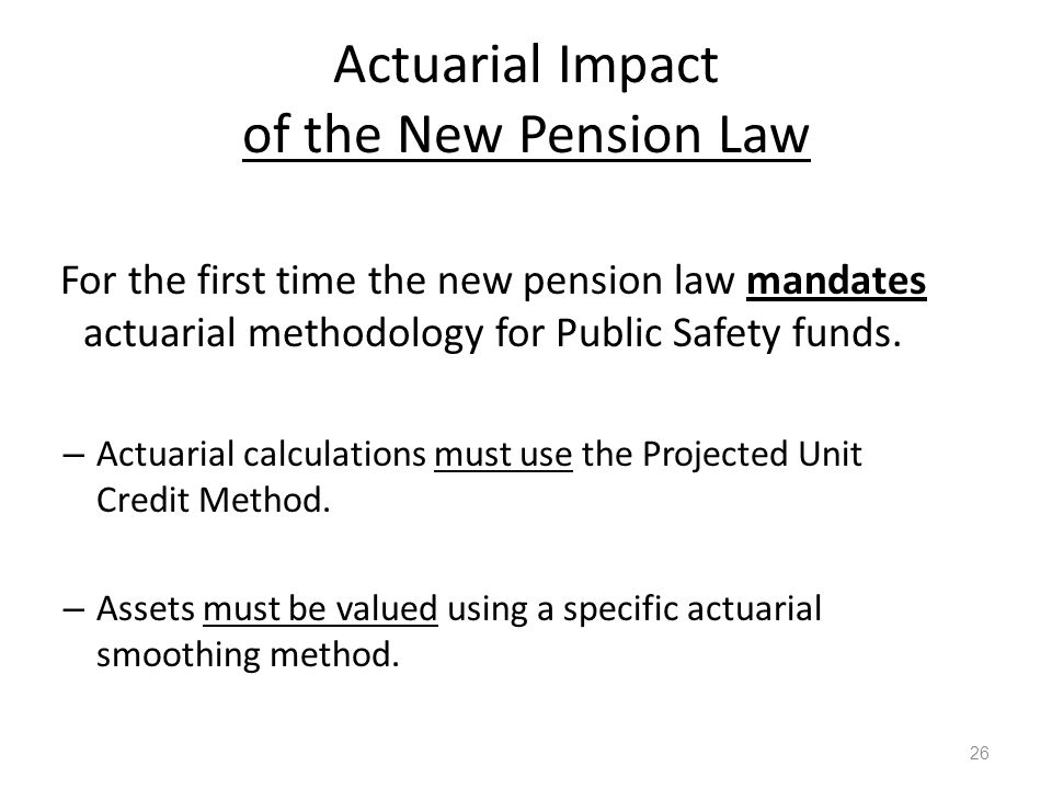 Actuarial Impact of the New Pension Law 26 For the first time the new pension law mandates actuarial methodology for Public Safety funds. – Actuarial