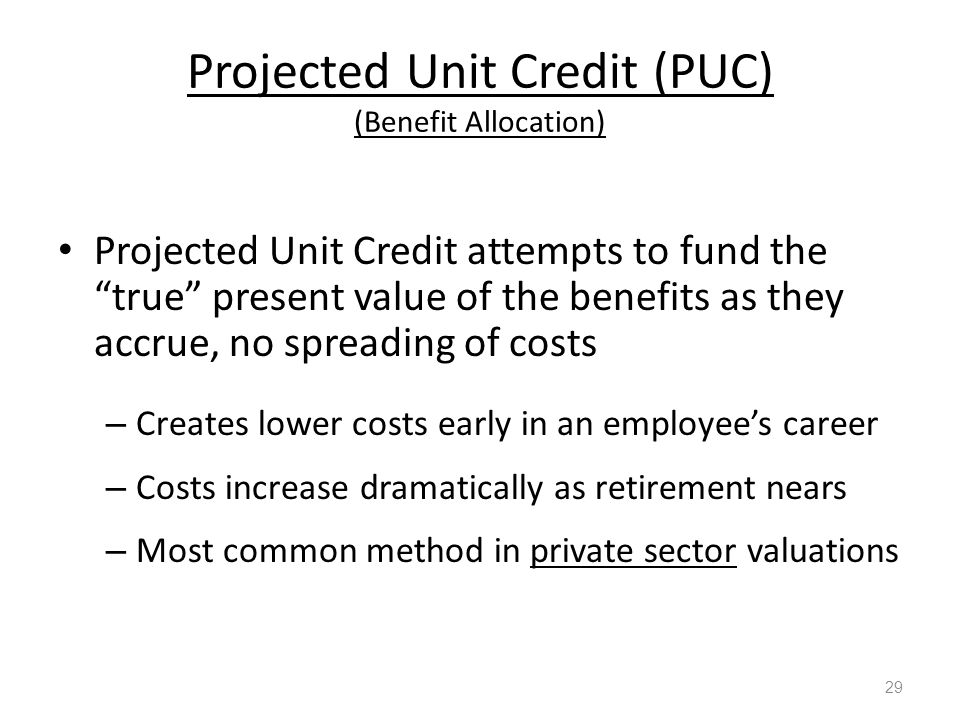 Projected Unit Credit (PUC) (Benefit Allocation) Projected Unit Credit attempts to fund the true present value of the benefits as they accrue, no spreading of costs – Creates lower costs early in an employee's career – Costs increase dramatically as retirement nears – Most common method in private sector valuations 29