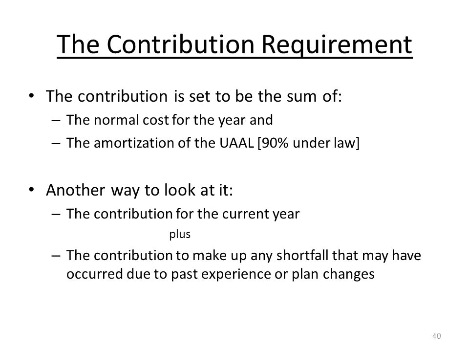 The Contribution Requirement The contribution is set to be the sum of: – The normal cost for the year and – The amortization of the UAAL [90% under law] Another way to look at it: – The contribution for the current year plus – The contribution to make up any shortfall that may have occurred due to past experience or plan changes 40