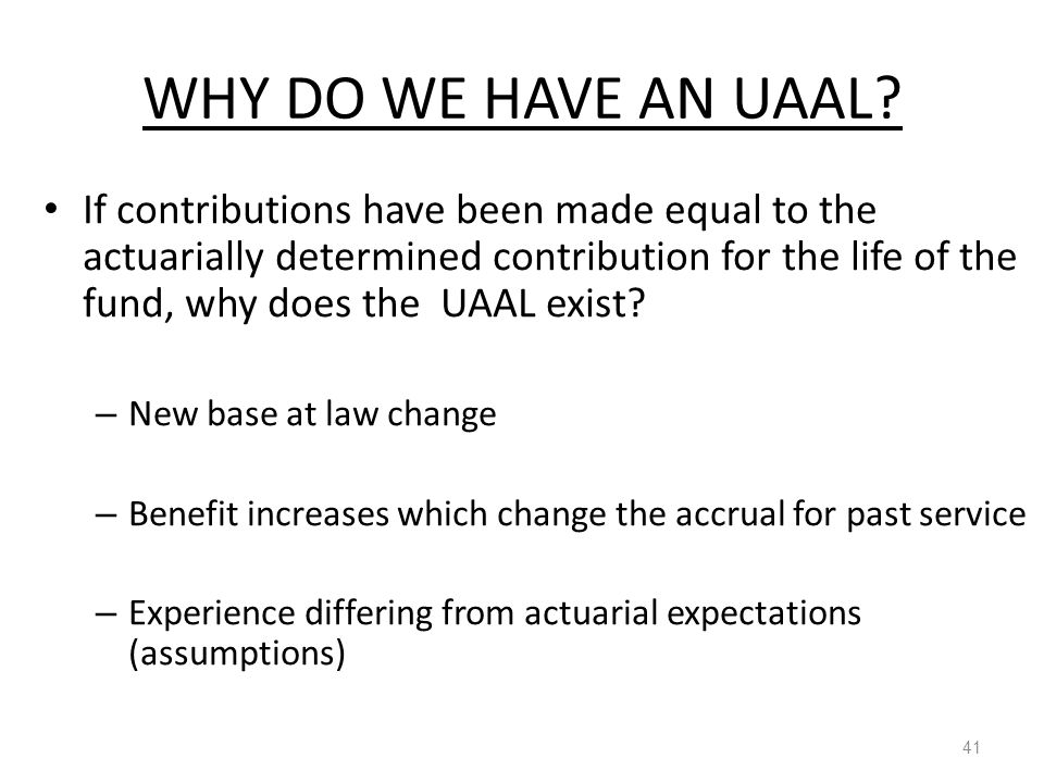 WHY DO WE HAVE AN UAAL? 41 If contributions have been made equal to the actuarially determined contribution for the life of the fund, why does the UAA