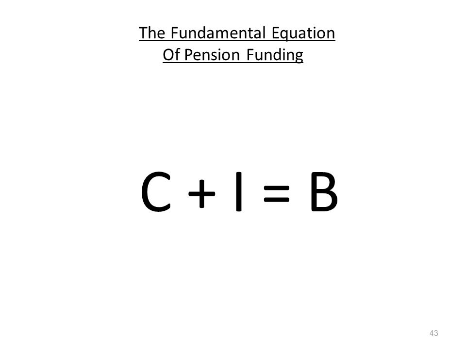 The Fundamental Equation Of Pension Funding C + I = B 43