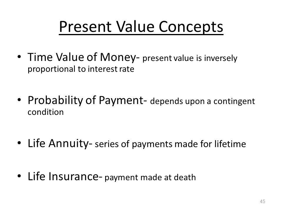 Present Value Concepts Time Value of Money- present value is inversely proportional to interest rate Probability of Payment- depends upon a contingent condition Life Annuity- series of payments made for lifetime Life Insurance- payment made at death 45