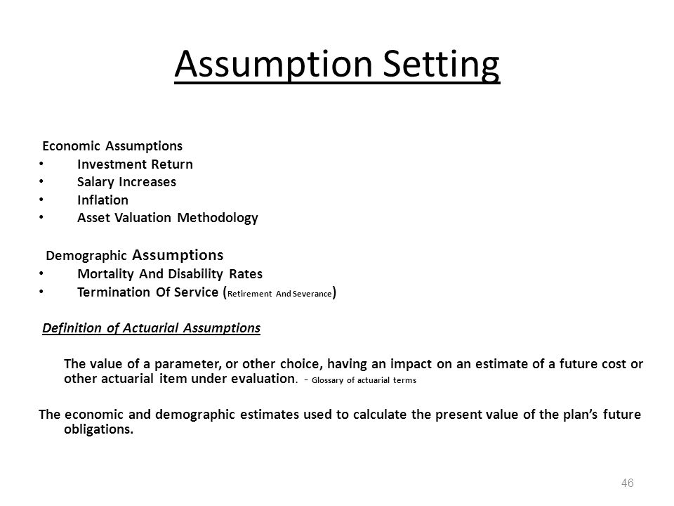 Assumption Setting 46 Economic Assumptions Investment Return Salary Increases Inflation Asset Valuation Methodology Demographic Assumptions Mortality