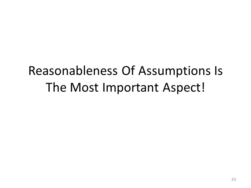 Reasonableness Of Assumptions Is The Most Important Aspect! 49