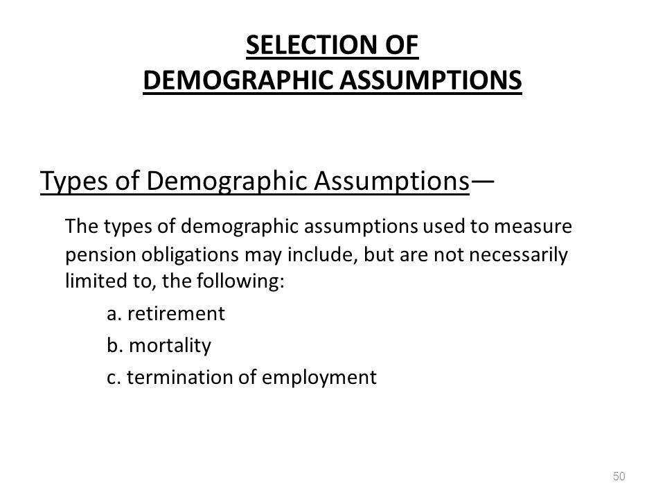 SELECTION OF DEMOGRAPHIC ASSUMPTIONS Types of Demographic Assumptions— The types of demographic assumptions used to measure pension obligations may in