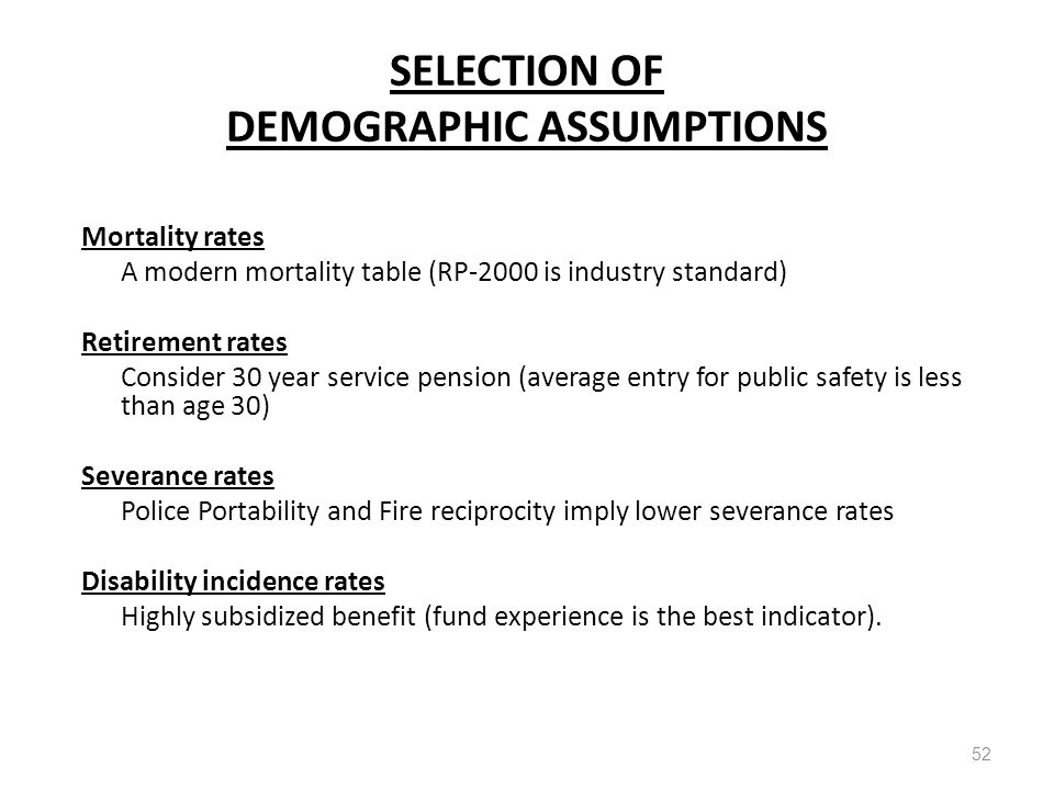 SELECTION OF DEMOGRAPHIC ASSUMPTIONS 52 Mortality rates A modern mortality table (RP-2000 is industry standard) Retirement rates Consider 30 year service pension (average entry for public safety is less than age 30) Severance rates Police Portability and Fire reciprocity imply lower severance rates Disability incidence rates Highly subsidized benefit (fund experience is the best indicator).