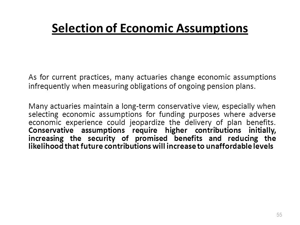 Selection of Economic Assumptions 55 As for current practices, many actuaries change economic assumptions infrequently when measuring obligations of ongoing pension plans.