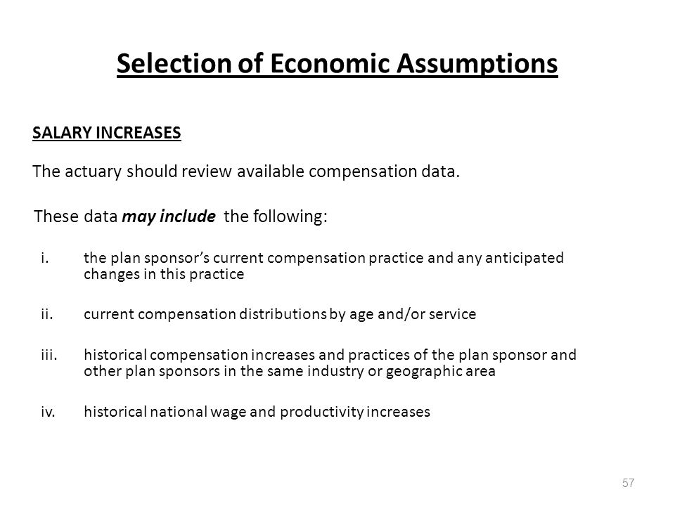 Selection of Economic Assumptions 57 SALARY INCREASES The actuary should review available compensation data.