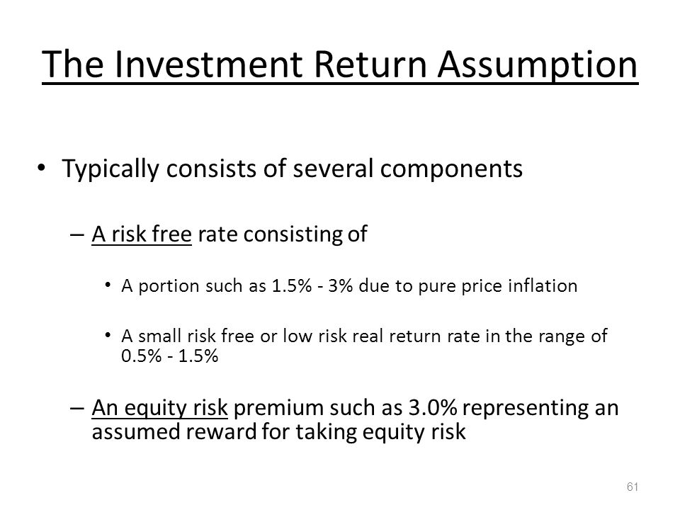 The Investment Return Assumption 61 Typically consists of several components – A risk free rate consisting of A portion such as 1.5% - 3% due to pure price inflation A small risk free or low risk real return rate in the range of 0.5% - 1.5% – An equity risk premium such as 3.0% representing an assumed reward for taking equity risk