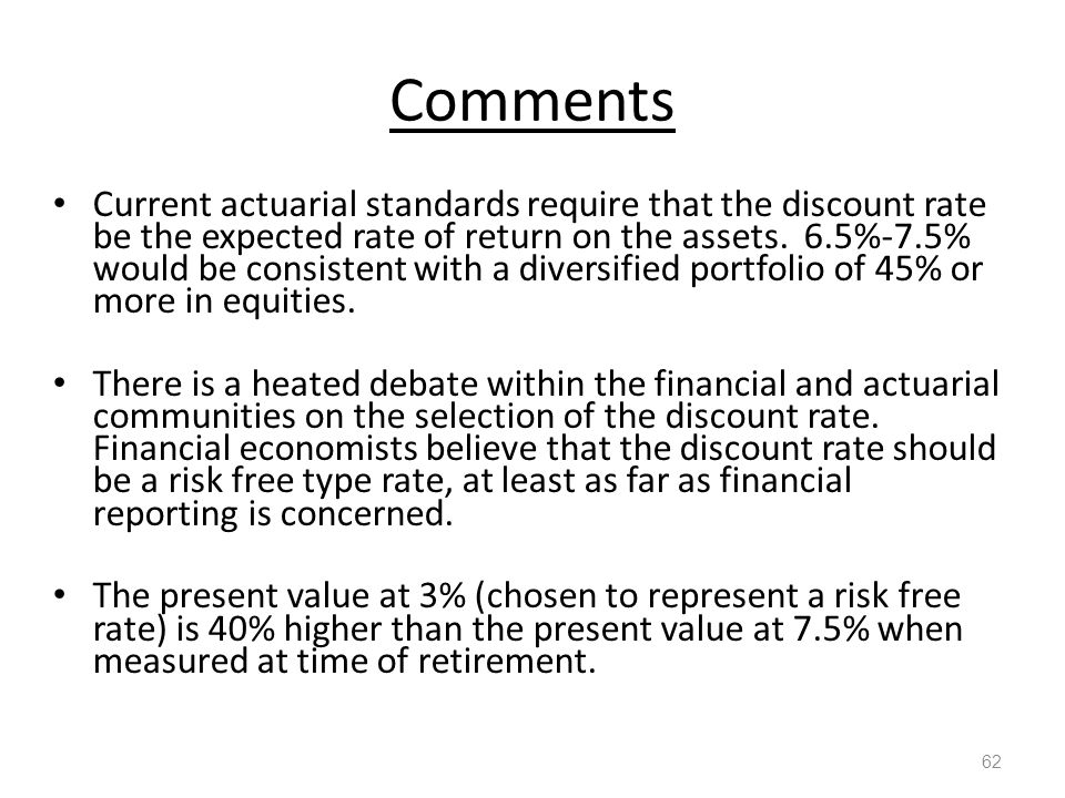 Comments 62 Current actuarial standards require that the discount rate be the expected rate of return on the assets.