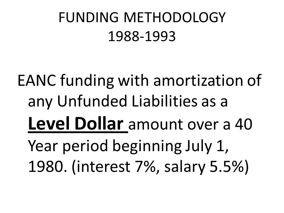 FUNDING METHODOLOGY 1988-1993 EANC funding with amortization of any Unfunded Liabilities as a Level Dollar amount over a 40 Year period beginning July 1, 1980.