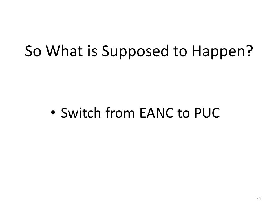 So What is Supposed to Happen? 71 Switch from EANC to PUC