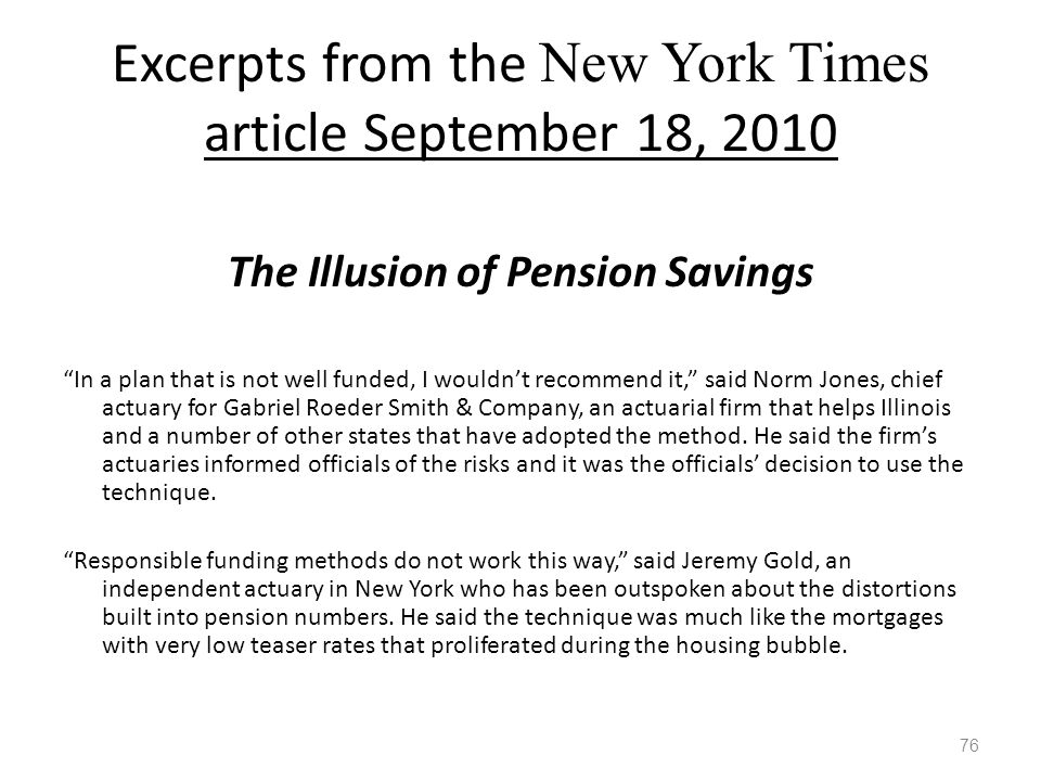 Excerpts from the New York Times article September 18, 2010 The Illusion of Pension Savings In a plan that is not well funded, I wouldn't recommend it, said Norm Jones, chief actuary for Gabriel Roeder Smith & Company, an actuarial firm that helps Illinois and a number of other states that have adopted the method.
