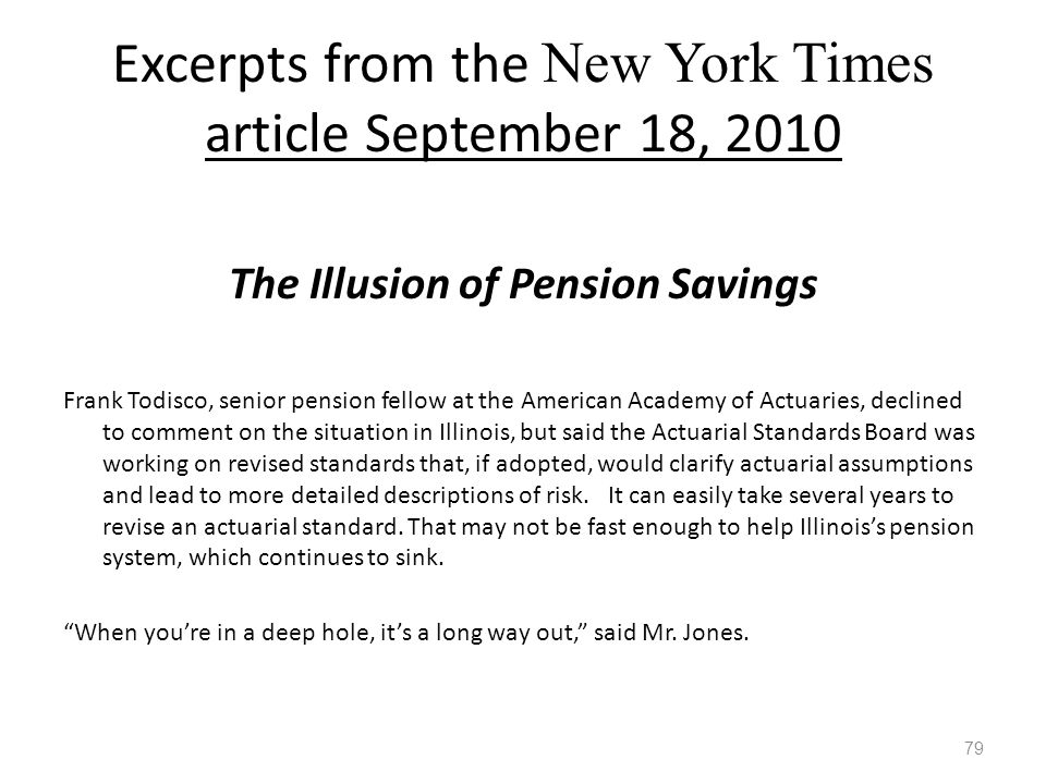 Excerpts from the New York Times article September 18, 2010 The Illusion of Pension Savings Frank Todisco, senior pension fellow at the American Academy of Actuaries, declined to comment on the situation in Illinois, but said the Actuarial Standards Board was working on revised standards that, if adopted, would clarify actuarial assumptions and lead to more detailed descriptions of risk.