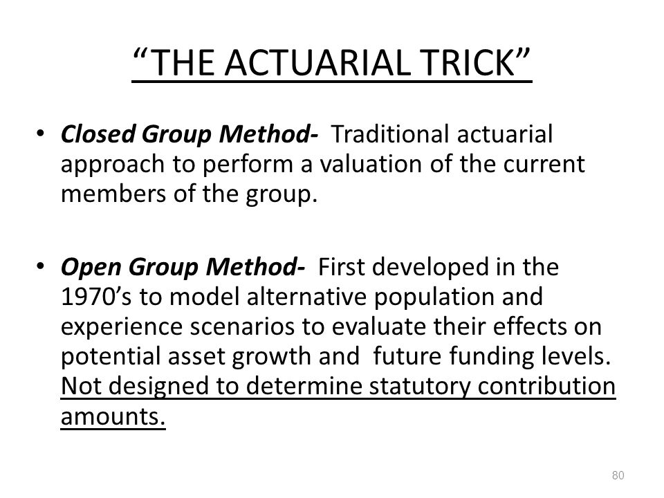 THE ACTUARIAL TRICK 80 Closed Group Method- Traditional actuarial approach to perform a valuation of the current members of the group.