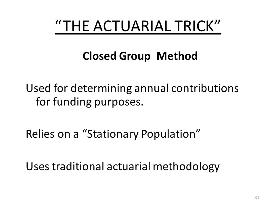 THE ACTUARIAL TRICK 81 Closed Group Method Used for determining annual contributions for funding purposes.