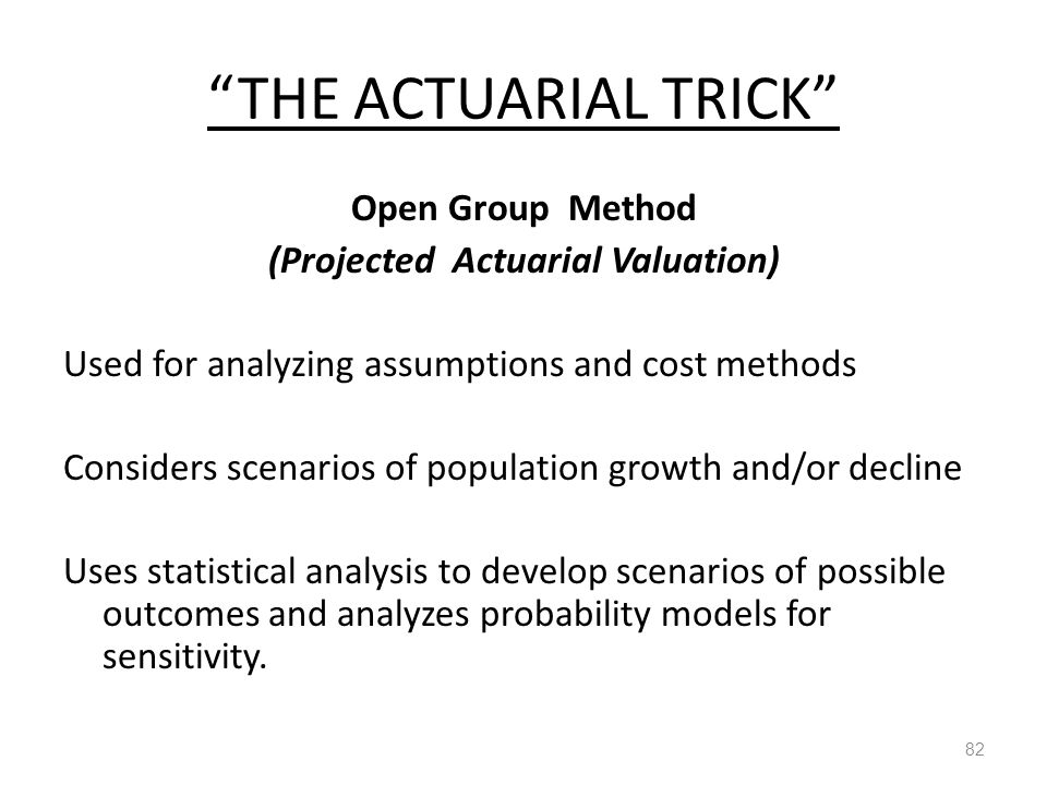 THE ACTUARIAL TRICK Open Group Method (Projected Actuarial Valuation) Used for analyzing assumptions and cost methods Considers scenarios of population growth and/or decline Uses statistical analysis to develop scenarios of possible outcomes and analyzes probability models for sensitivity.