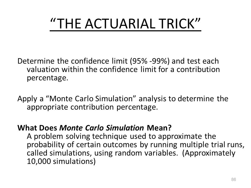 THE ACTUARIAL TRICK 86 Determine the confidence limit (95% -99%) and test each valuation within the confidence limit for a contribution percentage.