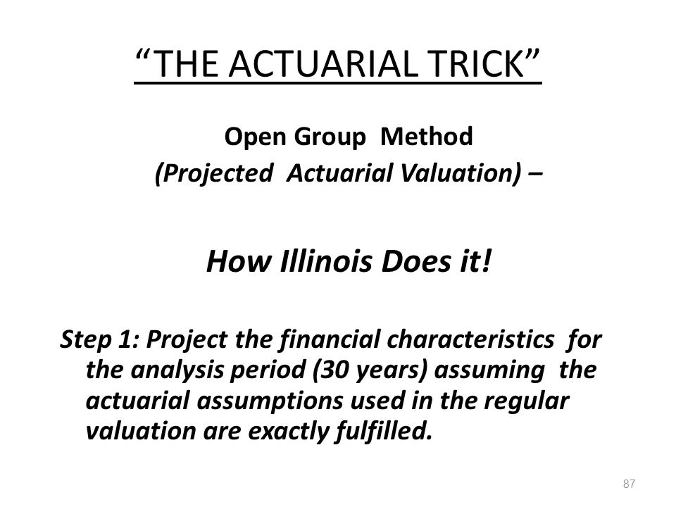"""THE ACTUARIAL TRICK"" 87 Open Group Method (Projected Actuarial Valuation) – How Illinois Does it! Step 1: Project the financial characteristics for t"
