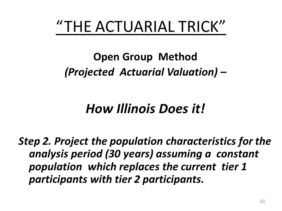 """THE ACTUARIAL TRICK"" 88 Open Group Method (Projected Actuarial Valuation) – How Illinois Does it! Step 2. Project the population characteristics for"