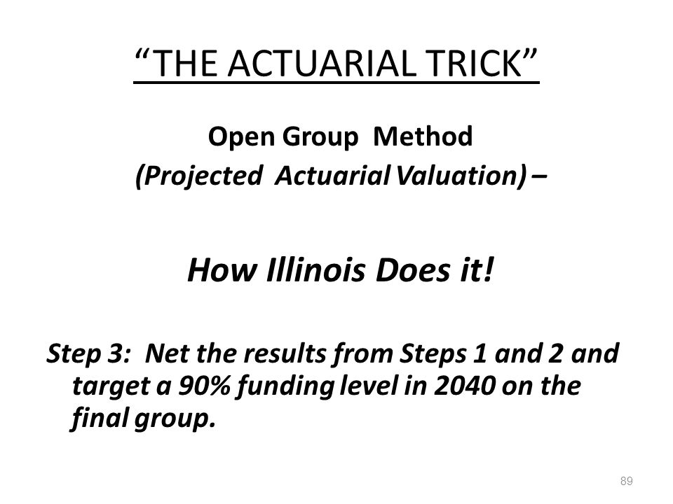 """THE ACTUARIAL TRICK"" 89 Open Group Method (Projected Actuarial Valuation) – How Illinois Does it! Step 3: Net the results from Steps 1 and 2 and targ"