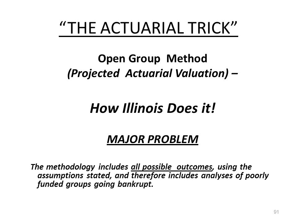 """THE ACTUARIAL TRICK"" 91 Open Group Method (Projected Actuarial Valuation) – How Illinois Does it! MAJOR PROBLEM The methodology includes all possible"