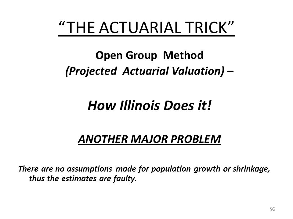 """THE ACTUARIAL TRICK"" 92 Open Group Method (Projected Actuarial Valuation) – How Illinois Does it! ANOTHER MAJOR PROBLEM There are no assumptions made"