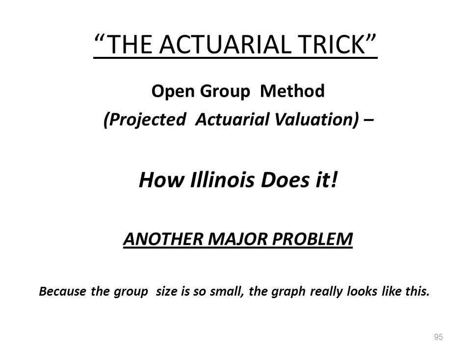 THE ACTUARIAL TRICK 95 Open Group Method (Projected Actuarial Valuation) – How Illinois Does it.